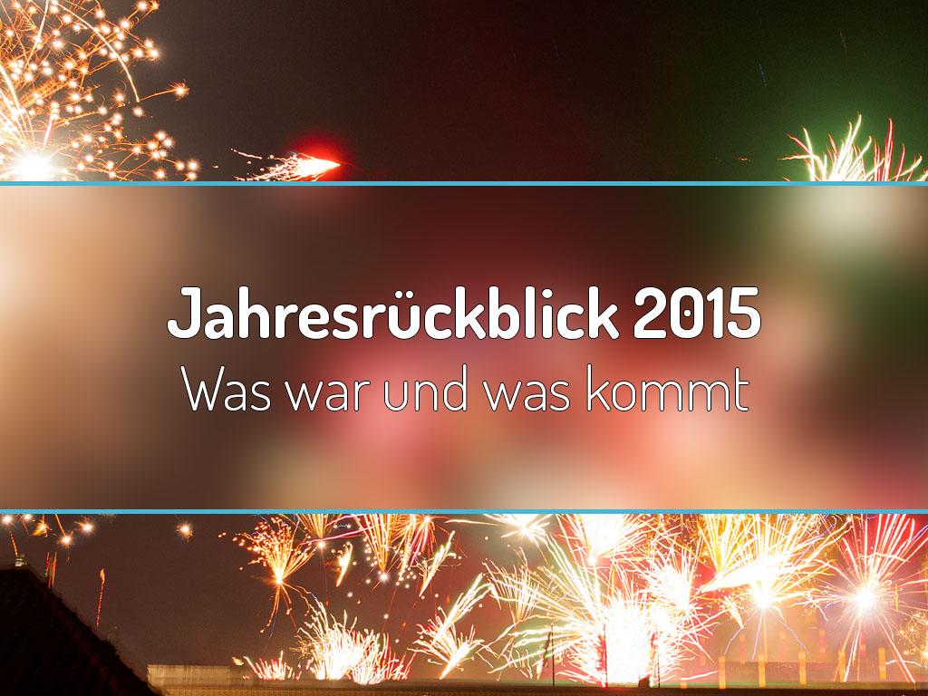 Jahresrückblick 2015 – Was war und was kommt