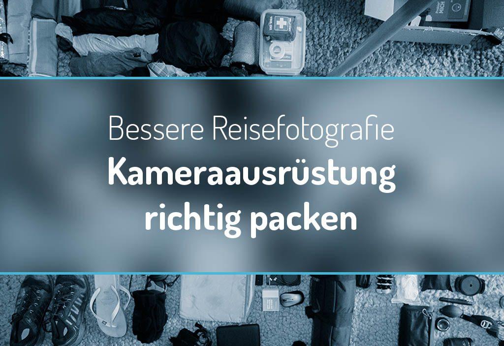Bessere Reisefotografie: Kameraausrüstung richtig packen