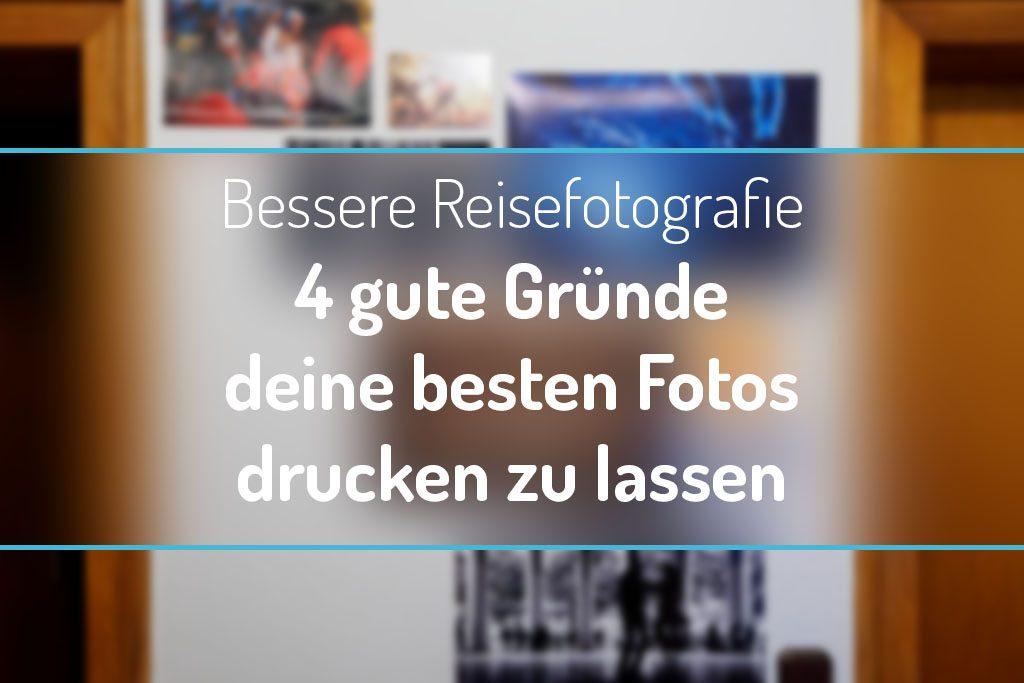 Bessere Reisefotografie - 4 gute Gründe deine besten Fotos an die Wand zu hängen